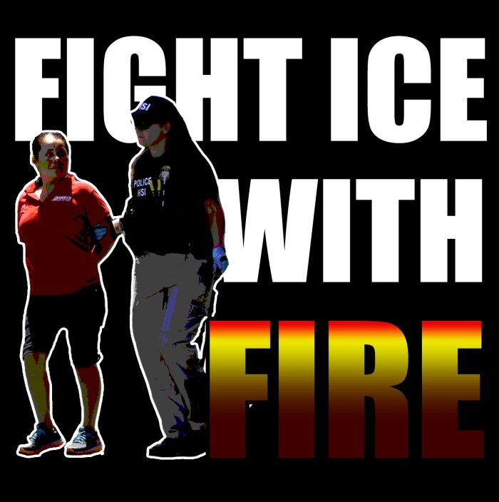 Fight ICE with fire: Against deportations, against the violent contradictions of the U.S. state, toward organizing resistance